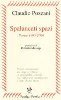 Spalancati spazi. Poesie (1995-2006) - Pozzani Claudio