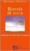 Roccia di luce.  Sinfonia di trent'anni di poesia - Beniamino Mancuso