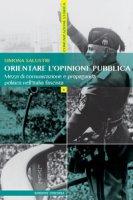 Orientare l'opinione pubblica. Mezzi di comunicazione e propaganda politica nell'Italia fascista - Salustri Simona
