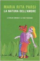 La natura dell'amore. La belva umana e le sue passioni - Parsi M. Rita