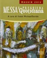 Messa quotidiana. Riflessioni di fratel Michael Davide. Maggio 2012 - Semeraro MichaelDavide