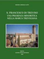 S. Francesco di Treviso. Una presenza minoritica nella Marca Trevigiana - Gatti Isidoro L.