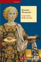 I racconti della tavola - Massimo Montanari