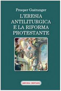 Copertina di 'L'eresia antiliturgica e la riforma protestante'
