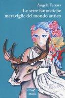 Le sette fantastiche meraviglie del mondo antico - Ferrara Angela