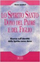 Lo Spirito Santo dono del Padre e del figlio. Ricerca sull'identità dello Spirito come dono - Lavatori Renzo