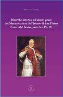 Ricerche intorno ad alcuni pezzi del Museo Storico del tesoro di San Pietro donati dal beato pontefice Pio IX - Francesco Cucchi