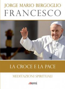 La Croce e la pace. Meditazioni spirituali di Papa Francesco