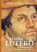Martin Lutero. Ribelle in un'epoca di cambiamenti radicali. Nuova ediz. - Schilling Heinz