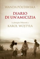 Diario di un'amicizia. La famiglia Poltawski e Karol Wojtyla - Póltawska Wanda