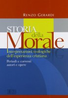 Storia della morale. Interpretazioni teologiche dell'esperienza cristiana. Periodi e correnti, autori e opere - Gerardi Renzo