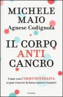 Il corpo anticancro. Come con l'immunoterapia si può vincere la lotta contro i tumori - Maio Michele, Codignola Agnese