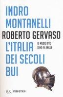 L' Italia dei secoli bui. Il Medio Evo sino al Mille - Montanelli Indro, Gervaso Roberto