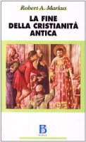 La fine della cristianità antica - Markus Robert A.