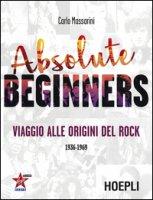 Absolute beginners. Viaggio alle origini del rock 1936-1969 - Massarini Carlo