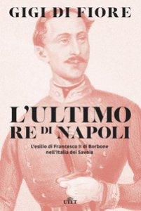 Copertina di 'L' ultimo re di Napoli. L'esilio di Francesco II di Borbone nell'Italia dei Savoia'
