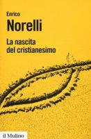 La nascita del cristianesimo - Norelli Enrico