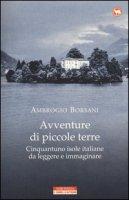 Avventure di piccole terre. Cinquantuno isole italiane da leggere e immaginare - Borsani Ambrogio