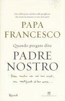 Quando pregate dite Padre nostro - Papa Francesco (Jorge Mario Bergoglio)