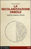 La secolarizzazione debole. Violenza, religione, autorità - Rizzi Marco