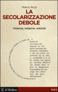 Copertina di 'La secolarizzazione debole. Violenza, religione, autorità'