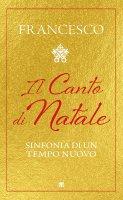 Canto di Natale. Sinfonia di un tempo nuovo. (Il) - Francesco (Jorge Mario Bergoglio)