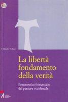 La libertà fondamento della verità. Ermeneutica francescana del pensare occidentale - Todisco Orlando
