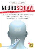 Neuroschiavi. Liberiamoci dalla manipolazione psicologica, politica, economica e religiosa - Della Luna Marco, Cioni Paolo