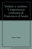 Vedere e credere. L'esperienza cristiana di Francesco d'Assisi - Vaiani Cesare