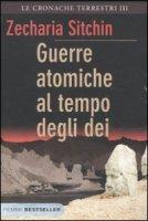 Guerre atomiche al tempo degli dei. Le cronache terrestri vol.3 - Sitchin Zecharia