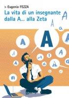 La vita di un insegnante dalla A... alla Zeta - Fezza Eugenio