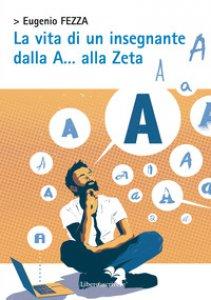Copertina di 'La vita di un insegnante dalla A... alla Zeta'
