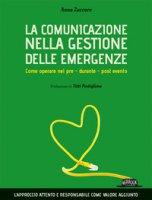 La comunicazione nella gestione delle emergenze. Come operare nel pre - durante - post evento - Zuccaro Anna
