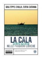 La Cala. Cento giorni nelle prigioni libiche - Ciulla Giuseppe, Catania Catia
