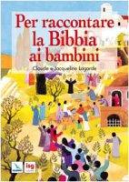 Per raccontare la Bibbia ai bambini - Lagarde Claude, Lagarde Jacqueline