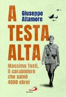 A testa alta. Massimo Tosti, il carabiniere che salvò 4000 ebrei - Giuseppe Altamore