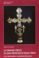 La grande croce di Gian Francesco Dalle Croci. Arte rinascimentale e committenza francescana - Collareta Marco