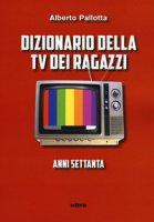Dizionario della TV dei ragazzi. Anni settanta - Pallotta Alberto