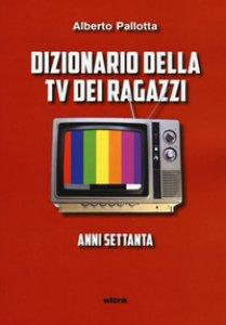 Copertina di 'Dizionario della TV dei ragazzi. Anni settanta'