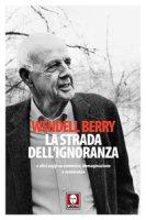 strada dell'ignoranza. e altri saggi su economia, immaginazione e conoscenza (La) - Wendell Berry