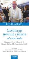 Comunicare speranza e fiducia nel nostro tempo - Francesco (Jorge Mario Bergoglio)