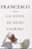 La gioia di ogni giorno - Francesco (Jorge Mario Bergoglio)