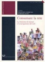 Consumare la rete. La fruizione di internet e la navigazione del web - Francesca Pasquali, Barbara Scifo