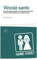 Vincolo santo. E se Dio avesse ideato il matrimonio non tanto per farci felici quanto per renderci santi? - Thomas Gary