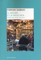 Il bazar e la moschea. Storia dell'Iran 1890-2018 - Sabahi S. Farian