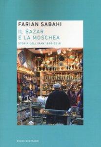 Copertina di 'Il bazar e la moschea. Storia dell'Iran 1890-2018'