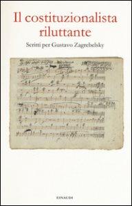 Copertina di 'Il costituzionalista riluttante. Scritti per Gustavo Zagrebelsky'