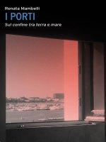 Porti. Sul confine tra terra e mare. (I) - Renata Mambelli