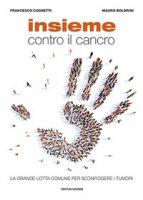Insieme contro il cancro. La grande lotta comune per sconfiggere i tumori - Boldrini Mauro, Cognetti Francesco