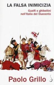 Copertina di 'La falsa inimicizia. Guelfi e ghibellini nell'Italia del Duecento'